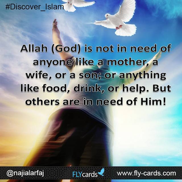 Allah (God) is not in need of anyone like a mother, a wife, or a son; or anything like food, drink, or help. But others are in need of Him!