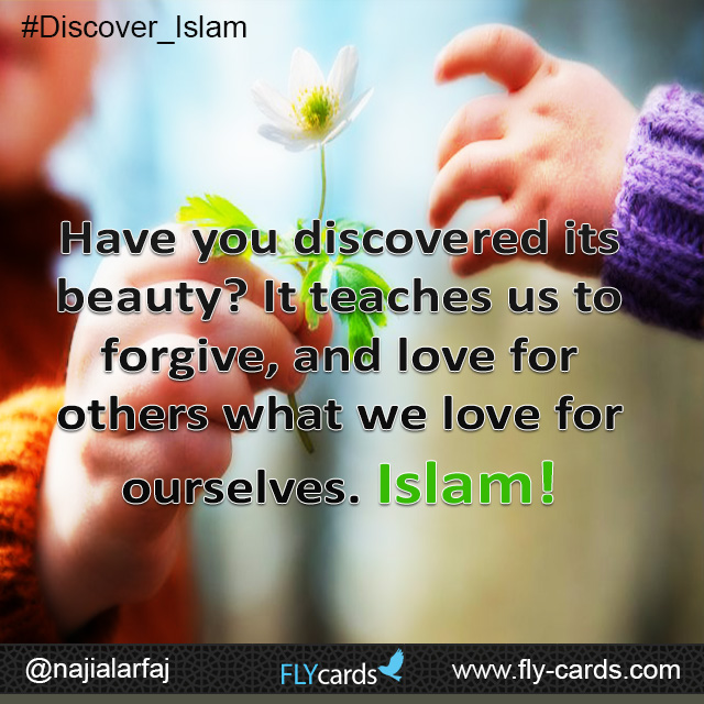 Have you discovered its beauty? It teaches us to forgive, and love for others what we love for ourselves. Islam!