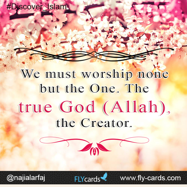 We must worship none but the One. The true God (Allah), the Creator.