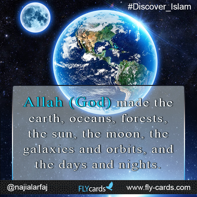 Allah (God)created the earth, oceans, forests, the sun, the moon, the galaxies and orbits, and the days and nights.