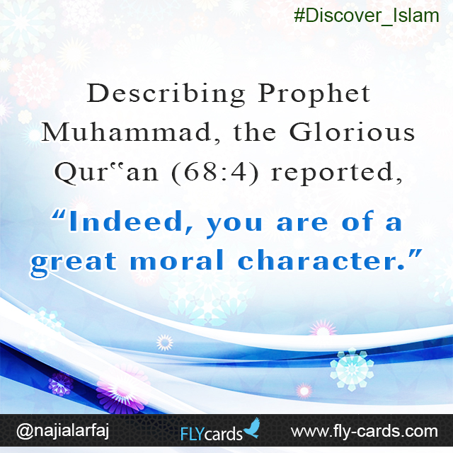 "Describing Prophet Muhammad, the Glorious Qur'an(68:4) reported, ""Indeed, you are of a great moral character."""