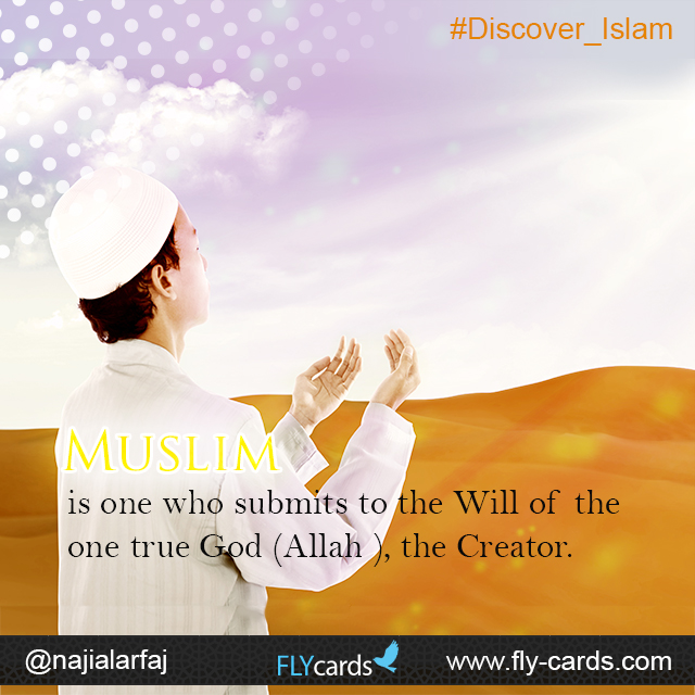 Muslim is one who submits to the one true God (Allah), the Creator.