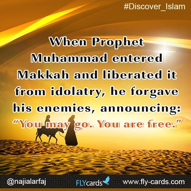 """When Prophet Muhammad entered Makkah and liberated it from idolatry,he forgave his enemies, announcing:""""You may go. You are free."""""""