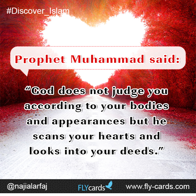 """Prophet Muhammad said: """"God does not judge you according to your bodies and appearances but he scans your hearts and looks into your deeds."""""""