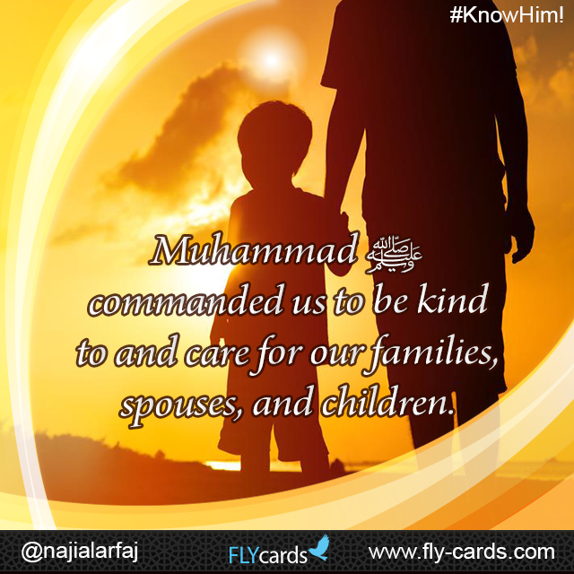 Muhammad commanded us to be kind to and care for our families, spouses, and children.