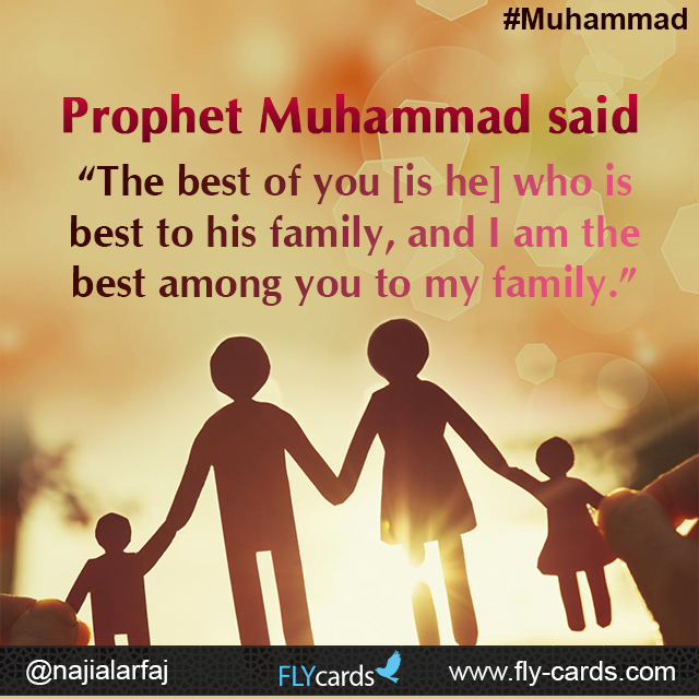 "Prophet Muhammad said: ""The best of you [is he] who is best to his family, and I am the best among you to my family."""