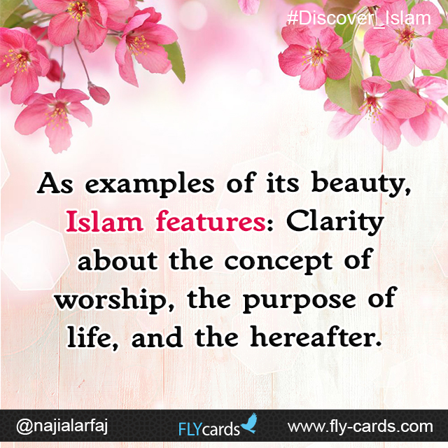As examples of its beauty, Islam features: Clarity about the concept of worship, the purpose of life, and the hereafter.