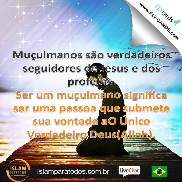 Muçulmanos são verdadeiros seguidores de Jesus e dos profetas. Ser um muçulmano significa ser uma pessoa que submete sua vontade aO Único Verdadeiro Deus(Allah).