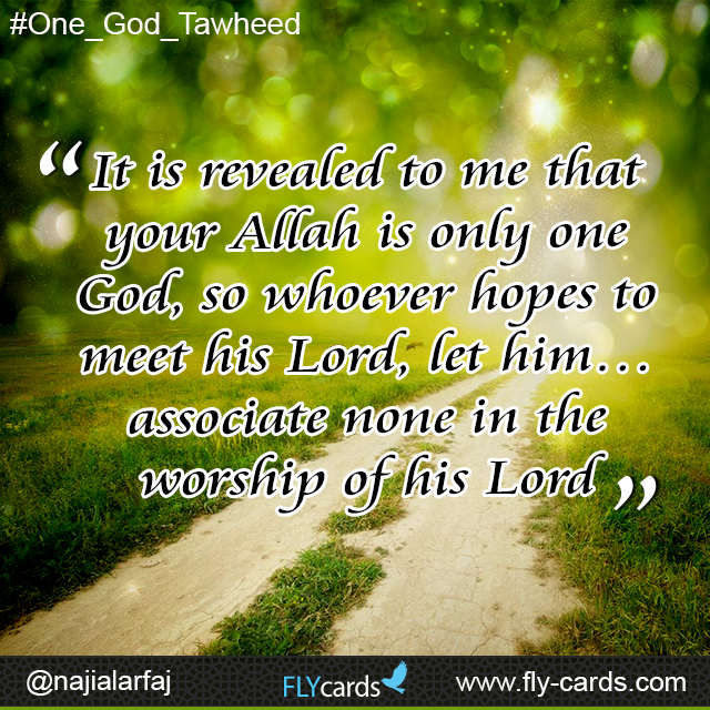 'It is revealed to me that your Allah is only one God, so whoever hopes to meethis Lord, let him… associate none in the worship of his Lord'