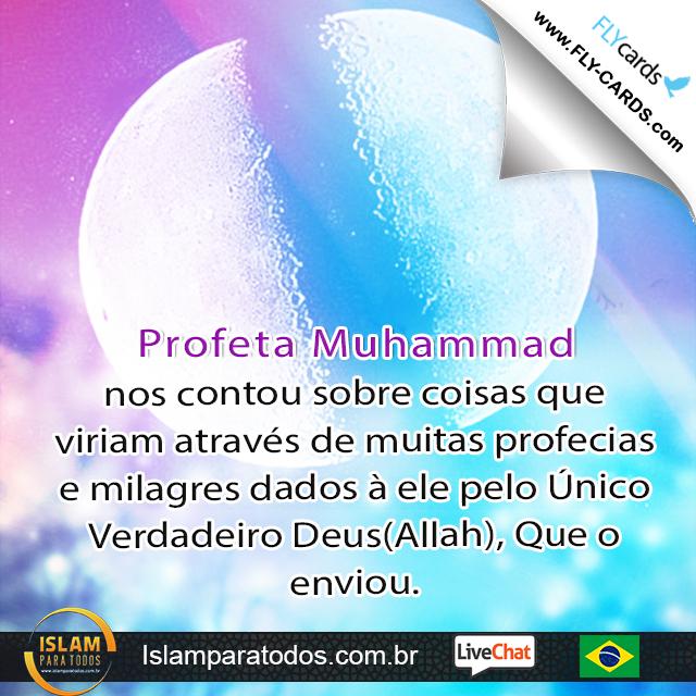 Profeta Muhammad nos contou sobre coisas que viriam através de muitas profecias e milagres dados à ele pelo Único Verdadeiro Deus(Allah), Que o enviou.