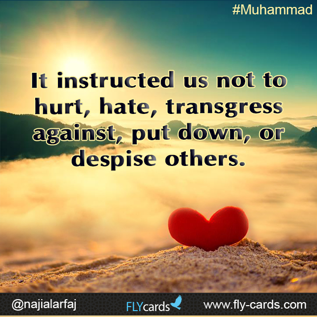 It instructed us not to hurt, hate, transgress against, put down, or despise others.  #Muhammad