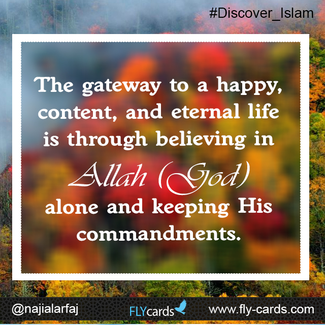 The gateway to a happy, content, and eternal life is through believing in Allah (God) alone and keeping His commandments.