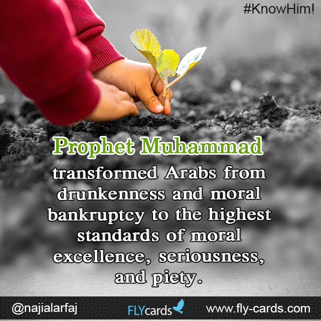 Prophet Muhammad transformed Arabs from drunkenness and moral bankruptcy to the highest standards of moral excellence, seriousness, and piety.