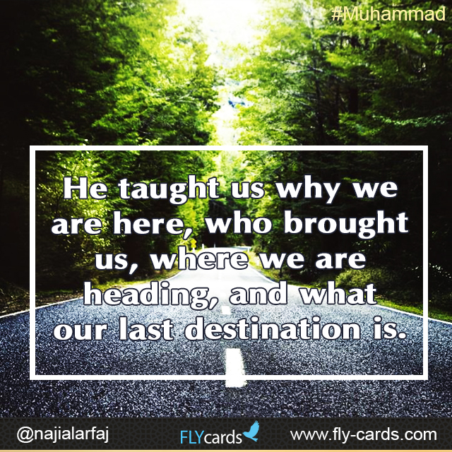 He taught us why we are here, who brought us, where we are heading, and what our last destination is. #Muhammad
